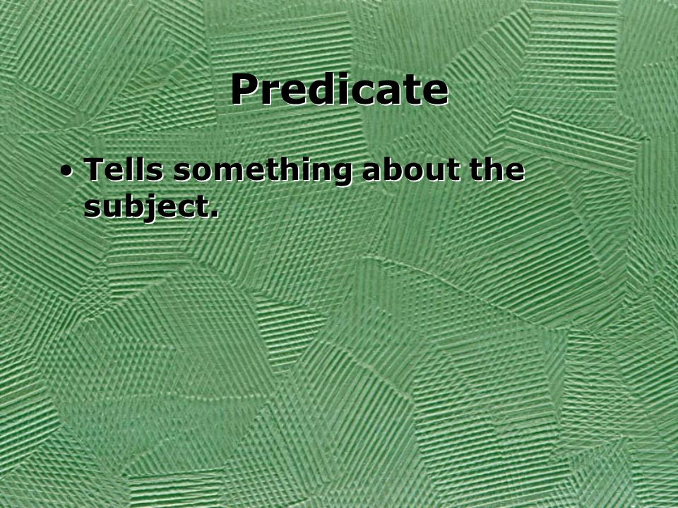 Predicate Tells something about the subject.