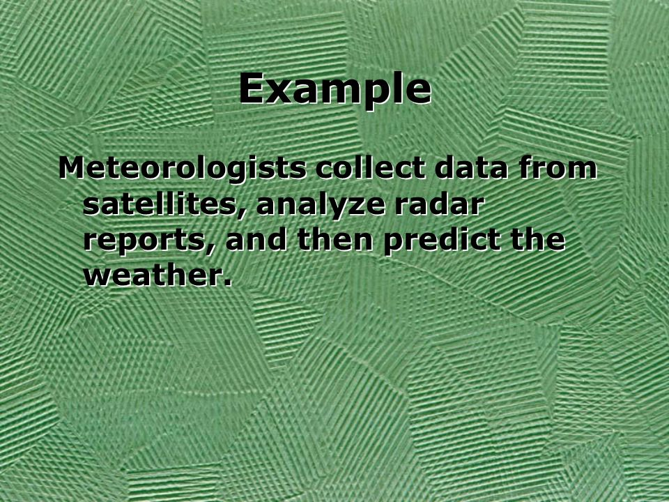 Example Meteorologists collect data from satellites, analyze radar reports, and then predict the weather.
