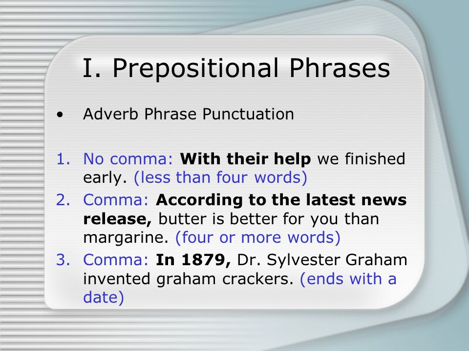 I. Prepositional Phrases Adverb Phrase Punctuation 1.No comma: With their help we finished early. (less than four words) 2.Comma: According to the lat