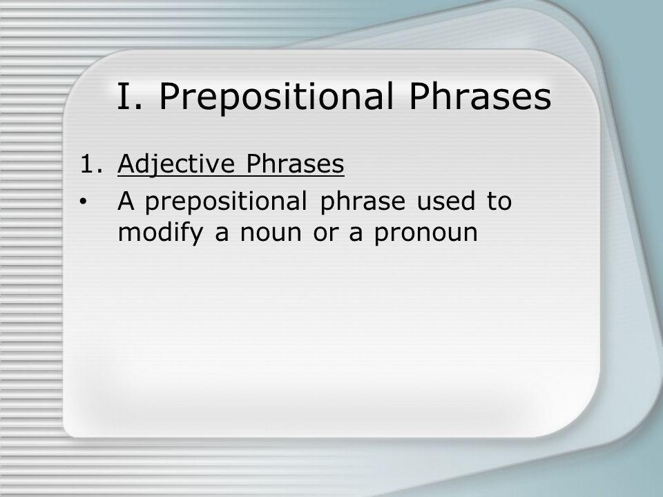 I. Prepositional Phrases 1.Adjective Phrases A prepositional phrase used to modify a noun or a pronoun