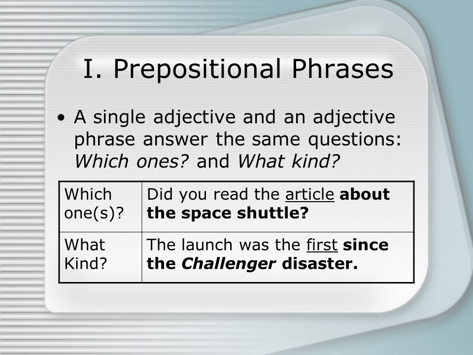 I. Prepositional Phrases A single adjective and an adjective phrase answer the same questions: Which ones? and What kind? Which one(s)? Did you read t