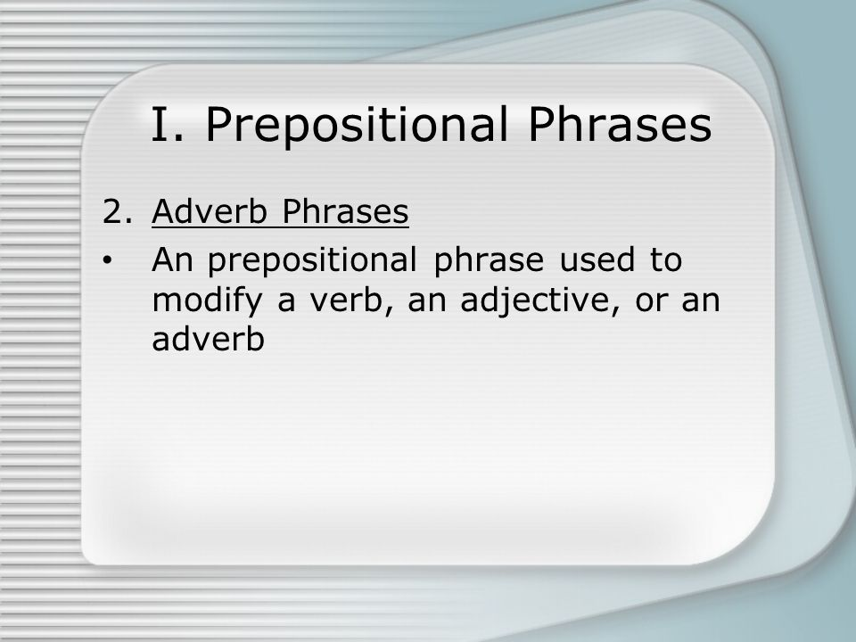 I. Prepositional Phrases 2.Adverb Phrases An prepositional phrase used to modify a verb, an adjective, or an adverb