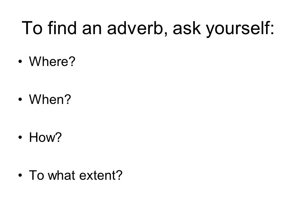 To find an adverb, ask yourself: Where? When? How? To what extent?