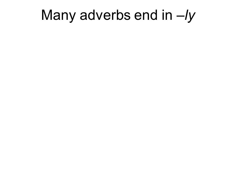 Many adverbs end in –ly