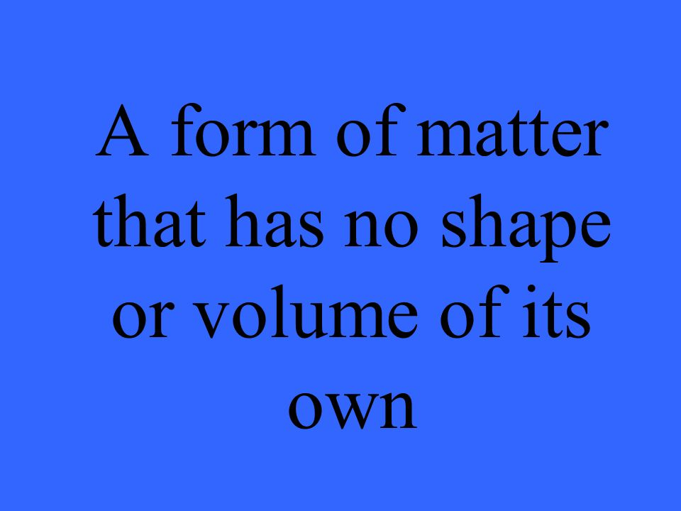 A form of matter that has no shape or volume of its own