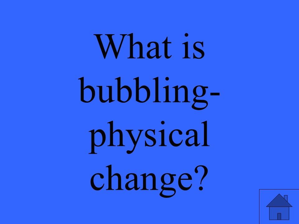 What is bubbling- physical change