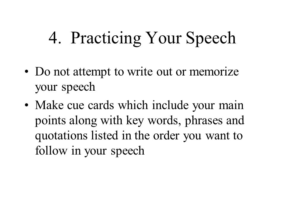 4. Practicing Your Speech Do not attempt to write out or memorize your speech Make cue cards which include your main points along with key words, phra
