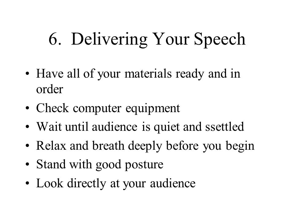 6. Delivering Your Speech Have all of your materials ready and in order Check computer equipment Wait until audience is quiet and ssettled Relax and b