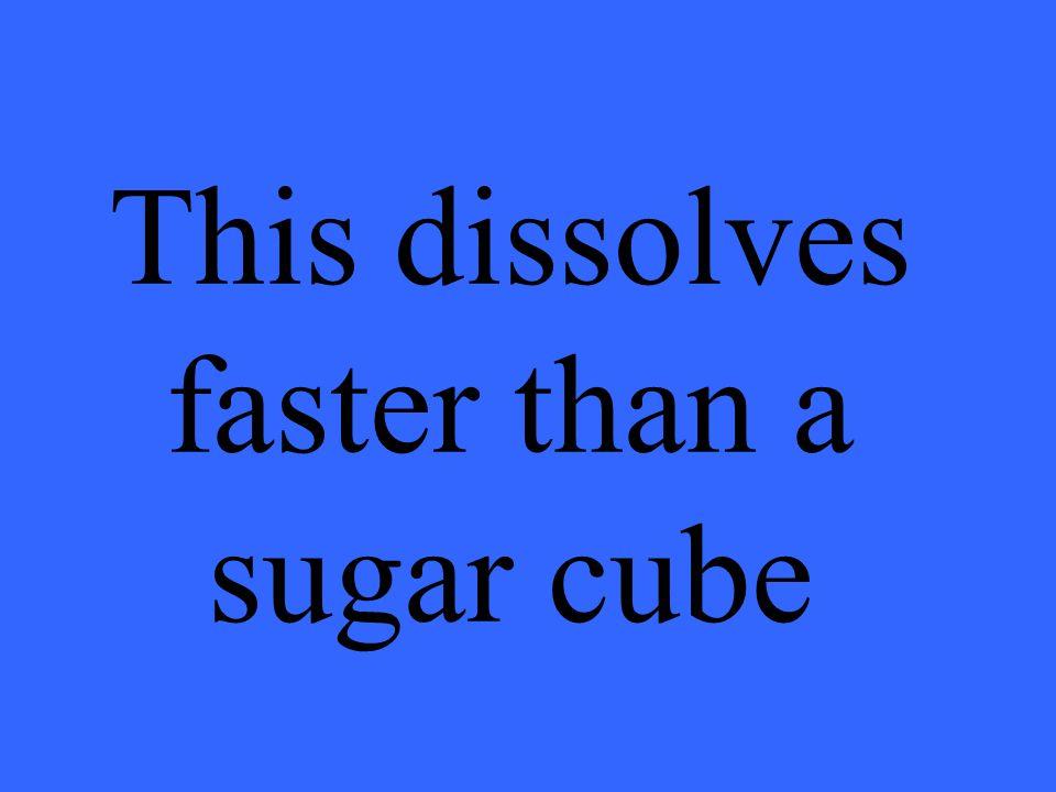 This dissolves faster than a sugar cube
