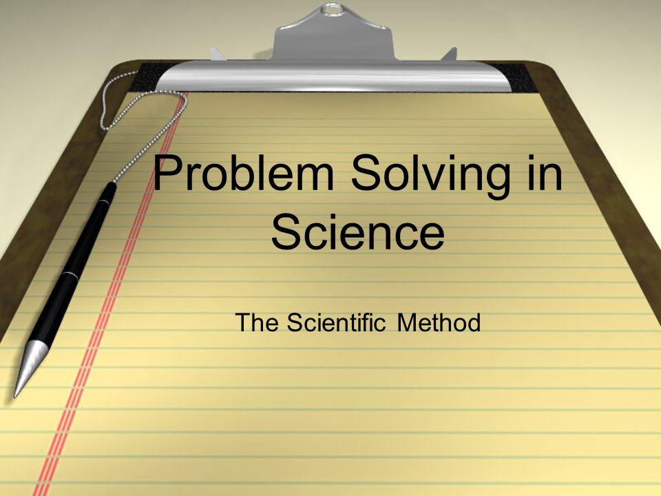 Problem Solving in Science The Scientific Method