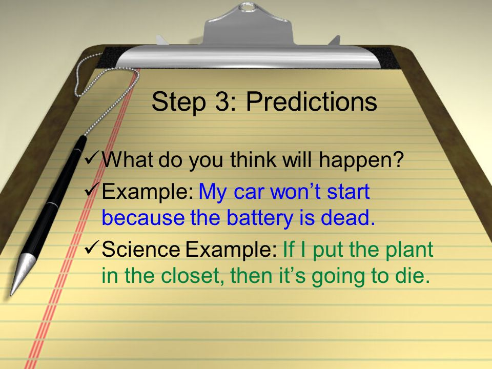 Step 3: Predictions What do you think will happen? Example: My car wont start because the battery is dead. Science Example: If I put the plant in the
