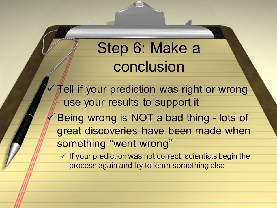 Step 6: Make a conclusion Tell if your prediction was right or wrong - use your results to support it Being wrong is NOT a bad thing - lots of great d