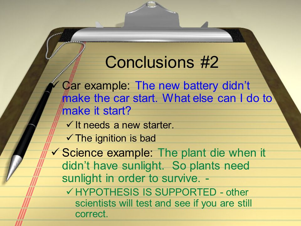 Conclusions #2 Car example: The new battery didnt make the car start. What else can I do to make it start? It needs a new starter. The ignition is bad