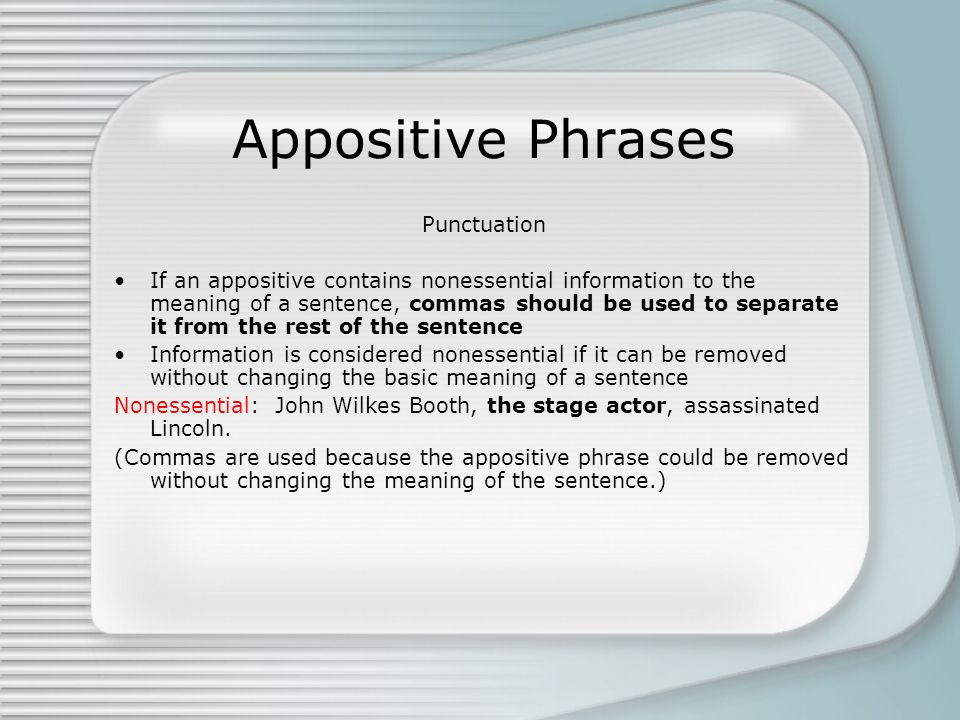 Appositive Phrases Punctuation If an appositive contains nonessential information to the meaning of a sentence, commas should be used to separate it f