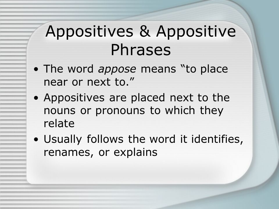 The word appose means to place near or next to. Appositives are placed next to the nouns or pronouns to which they relate Usually follows the word it
