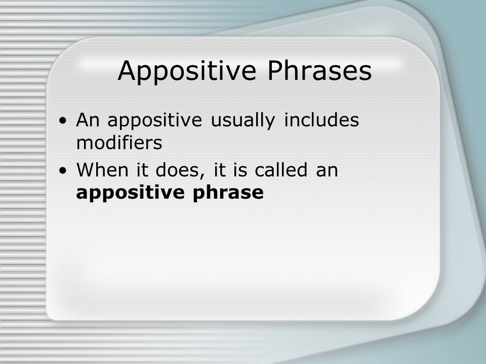 Appositive Phrases An appositive usually includes modifiers When it does, it is called an appositive phrase