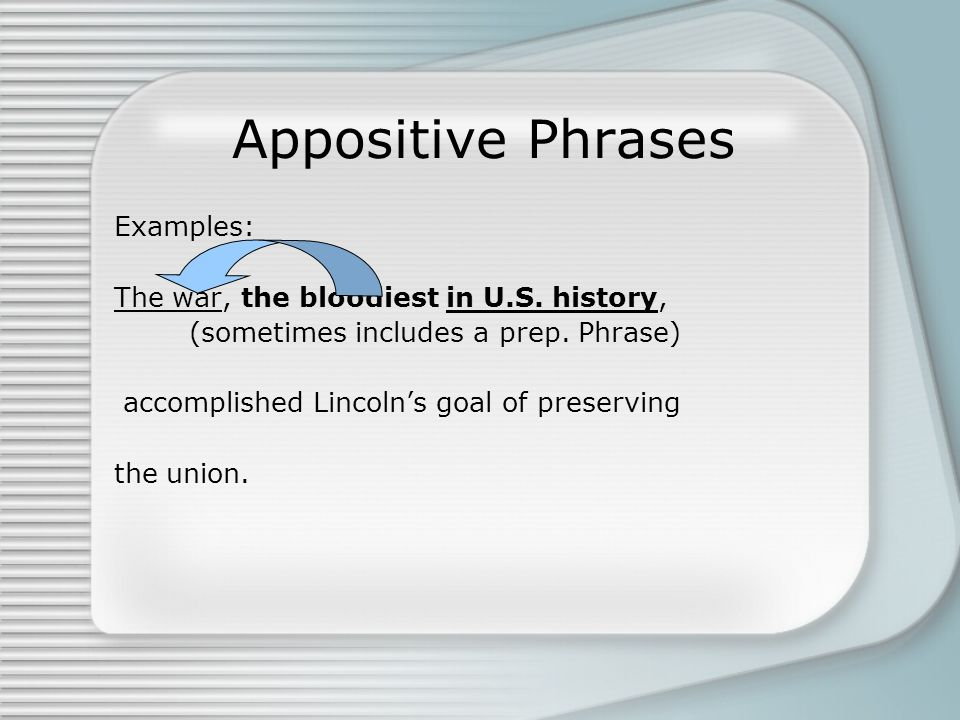 Appositive Phrases Examples: The war, the bloodiest in U.S. history, (sometimes includes a prep. Phrase) accomplished Lincolns goal of preserving the