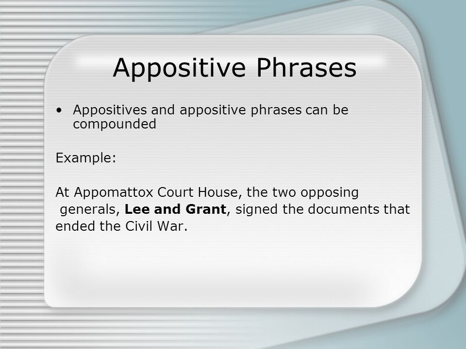 Appositive Phrases Appositives and appositive phrases can be compounded Example: At Appomattox Court House, the two opposing generals, Lee and Grant,
