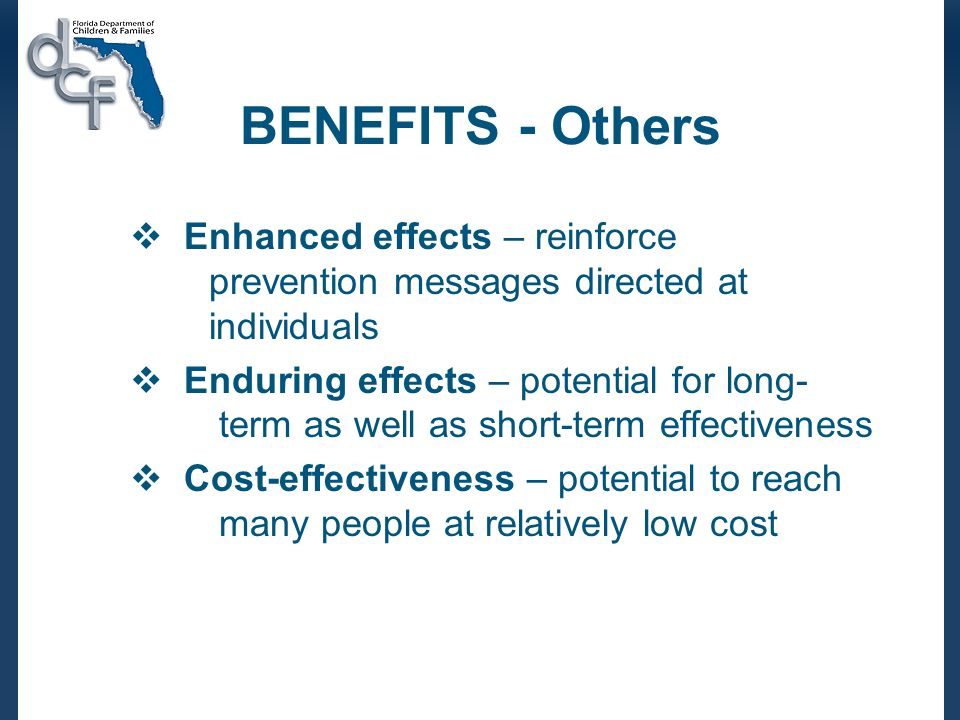 BENEFITS - Others Enhanced effects – reinforce prevention messages directed at individuals Enduring effects – potential for long- term as well as short-term effectiveness Cost-effectiveness – potential to reach many people at relatively low cost