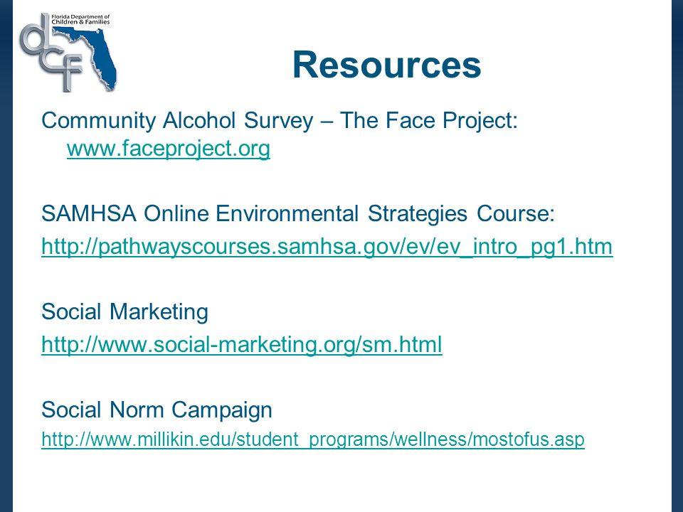 Resources Community Alcohol Survey – The Face Project: www.faceproject.org www.faceproject.org SAMHSA Online Environmental Strategies Course: http://pathwayscourses.samhsa.gov/ev/ev_intro_pg1.htm Social Marketing http://www.social-marketing.org/sm.html Social Norm Campaign http://www.millikin.edu/student_programs/wellness/mostofus.asp