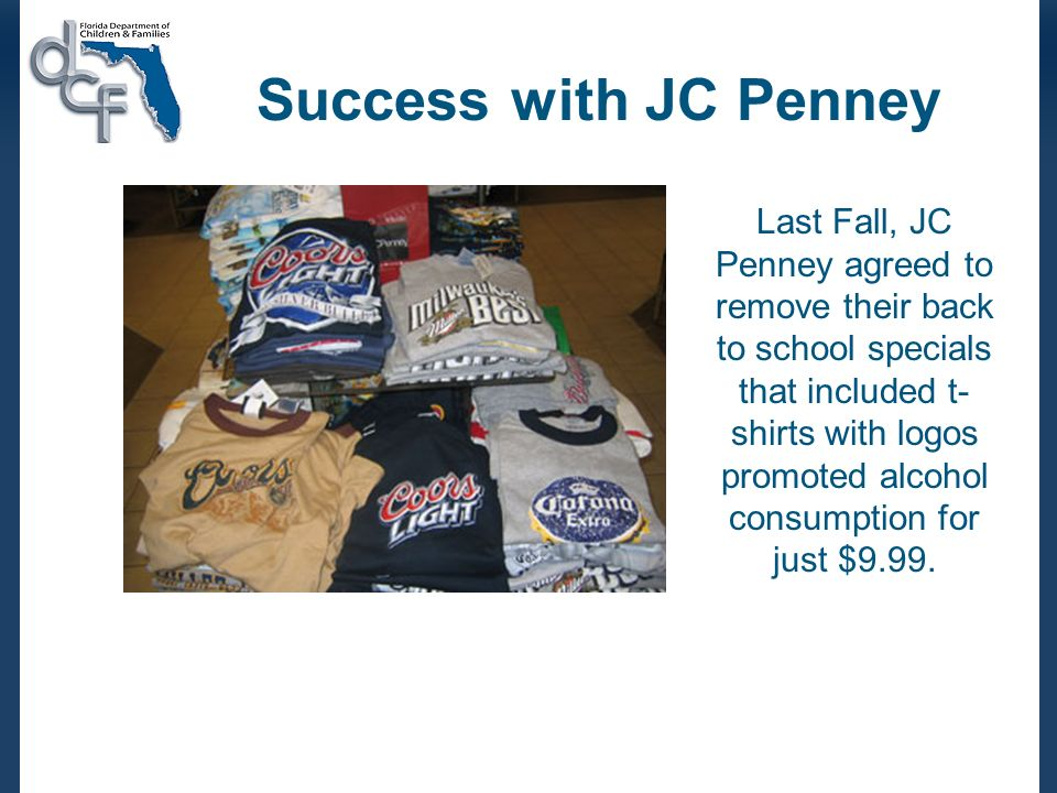 Success with JC Penney Last Fall, JC Penney agreed to remove their back to school specials that included t- shirts with logos promoted alcohol consump