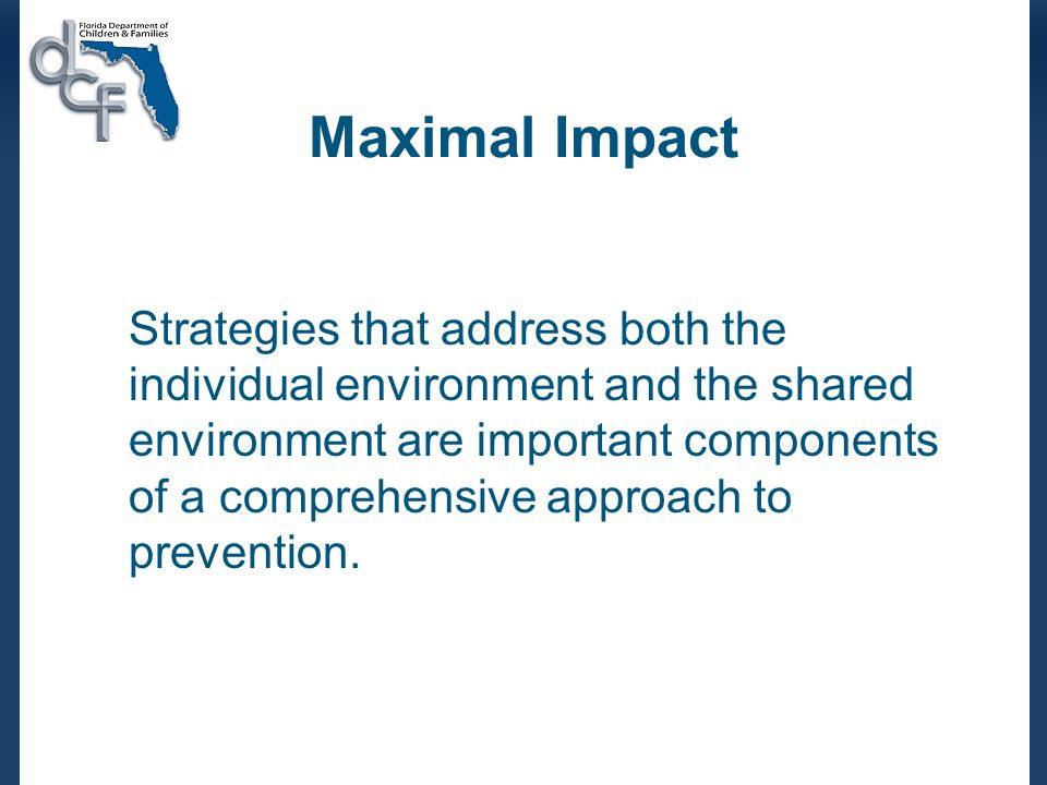 Maximal Impact Strategies that address both the individual environment and the shared environment are important components of a comprehensive approach to prevention.