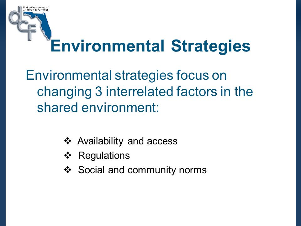 Environmental Strategies Environmental strategies focus on changing 3 interrelated factors in the shared environment: Availability and access Regulations Social and community norms