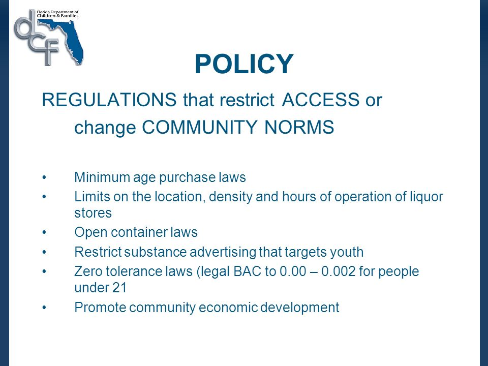 POLICY REGULATIONS that restrict ACCESS or change COMMUNITY NORMS Minimum age purchase laws Limits on the location, density and hours of operation of