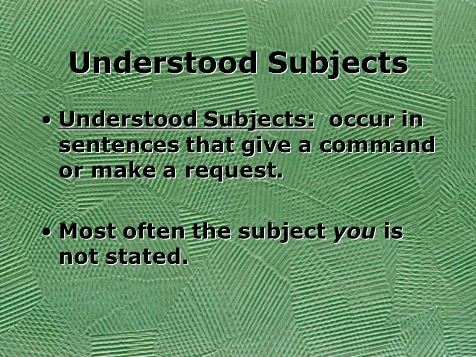 Understood Subjects Understood Subjects: occur in sentences that give a command or make a request. Most often the subject you is not stated. Understoo