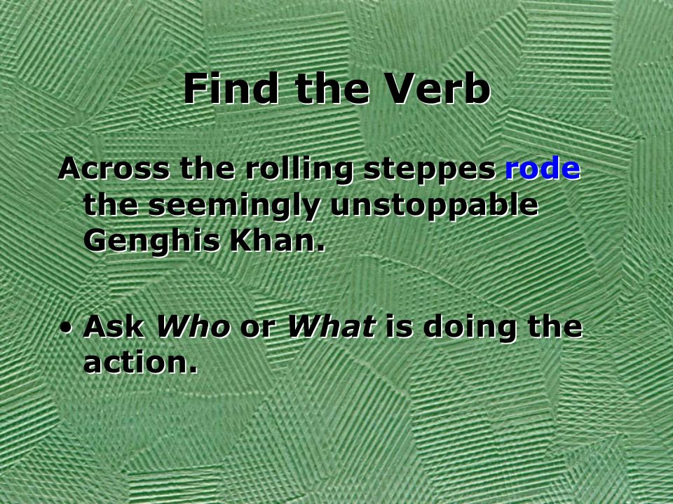 Find the Verb Across the rolling steppes rode the seemingly unstoppable Genghis Khan. Ask Who or What is doing the action. Across the rolling steppes