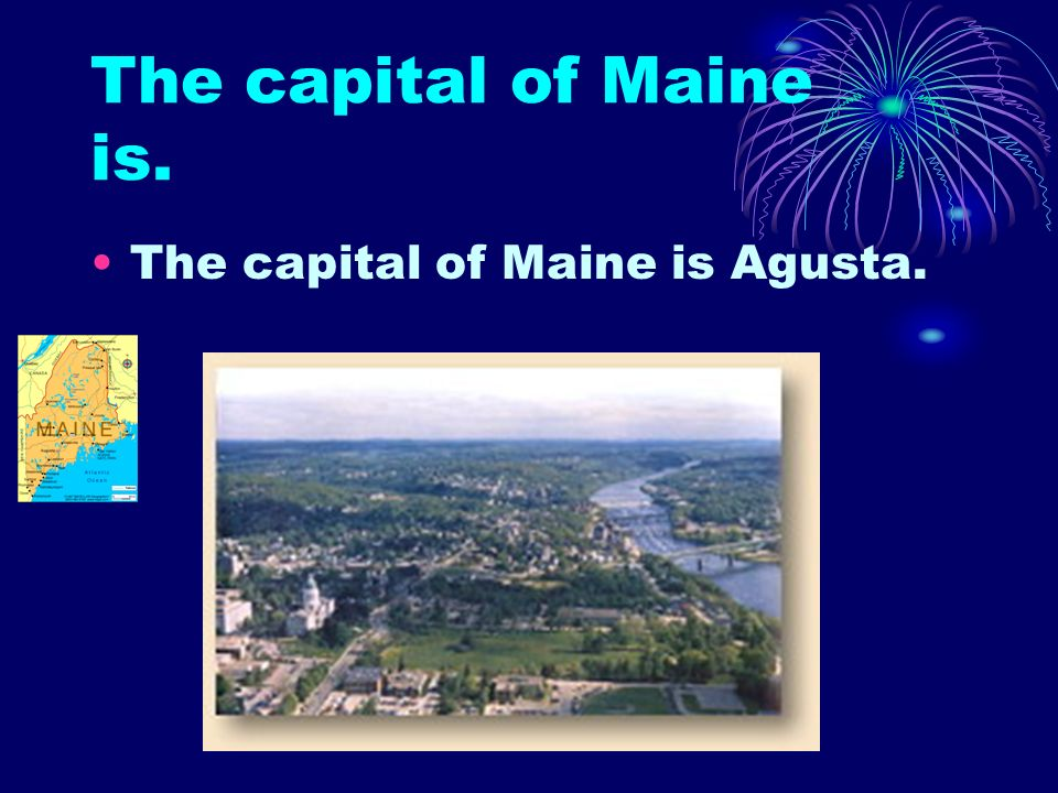 The capital of Maine is. The capital of Maine is Agusta.