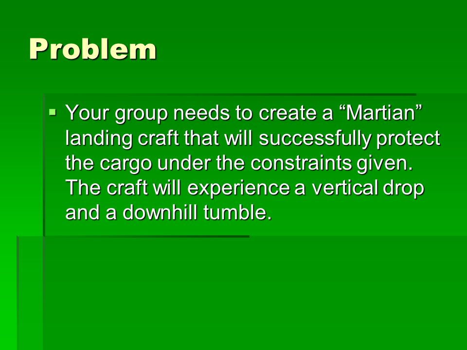 Problem Your group needs to create a Martian landing craft that will successfully protect the cargo under the constraints given. The craft will experi