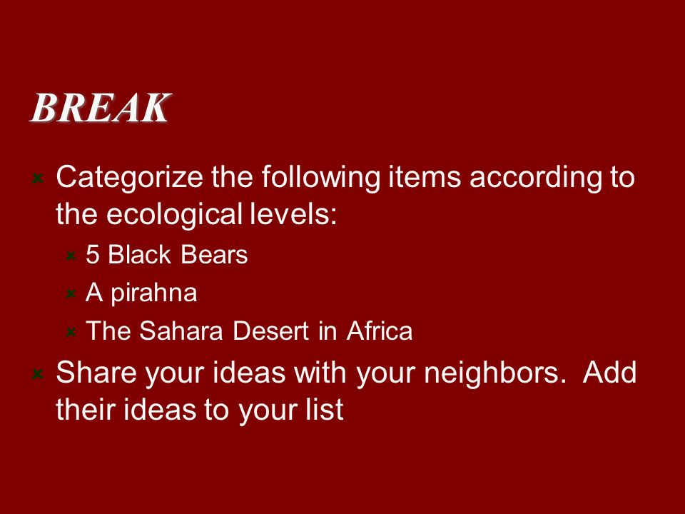BREAK Categorize the following items according to the ecological levels: 5 Black Bears A pirahna The Sahara Desert in Africa Share your ideas with you