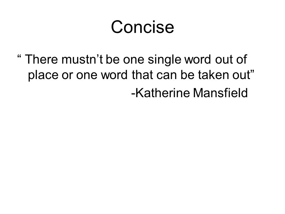 Concise There mustnt be one single word out of place or one word that can be taken out -Katherine Mansfield