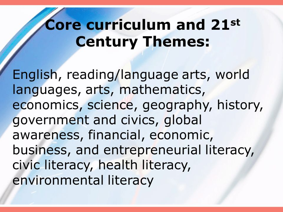 Core curriculum and 21 st Century Themes: English, reading/language arts, world languages, arts, mathematics, economics, science, geography, history,