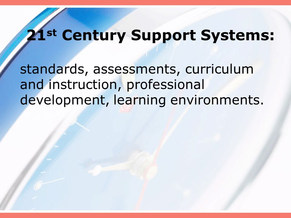 21 st Century Support Systems: standards, assessments, curriculum and instruction, professional development, learning environments.