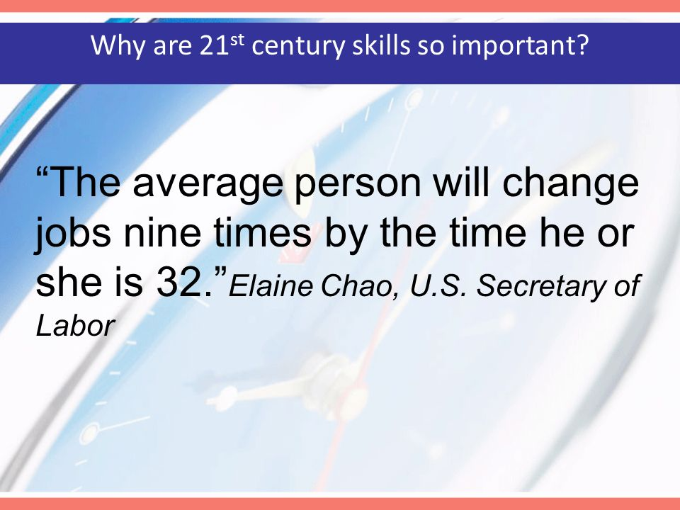 The average person will change jobs nine times by the time he or she is 32. Elaine Chao, U.S. Secretary of Labor Why are 21 st century skills so impor