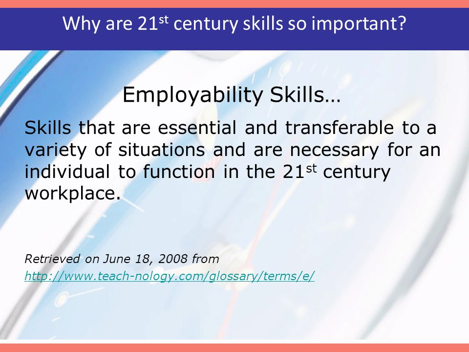 Employability Skills… Skills that are essential and transferable to a variety of situations and are necessary for an individual to function in the 21