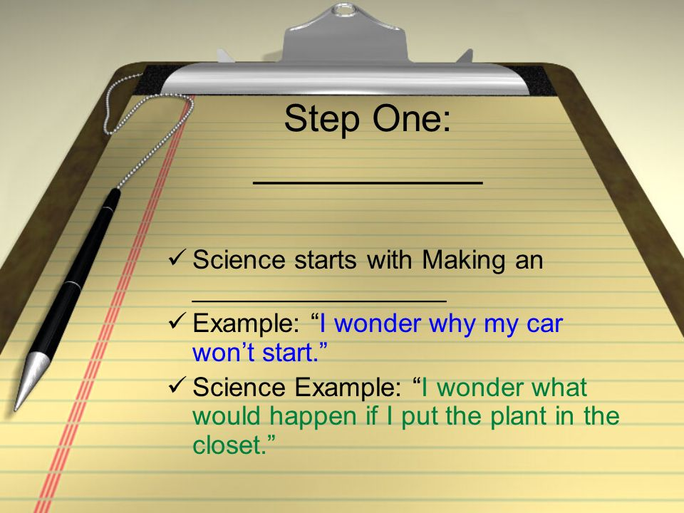 Step One: ___________ Science starts with Making an _________________ Example: I wonder why my car wont start.