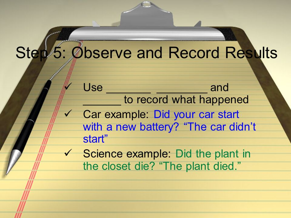 Step 5: Observe and Record Results Use _______ ________ and ______ to record what happened Car example: Did your car start with a new battery.