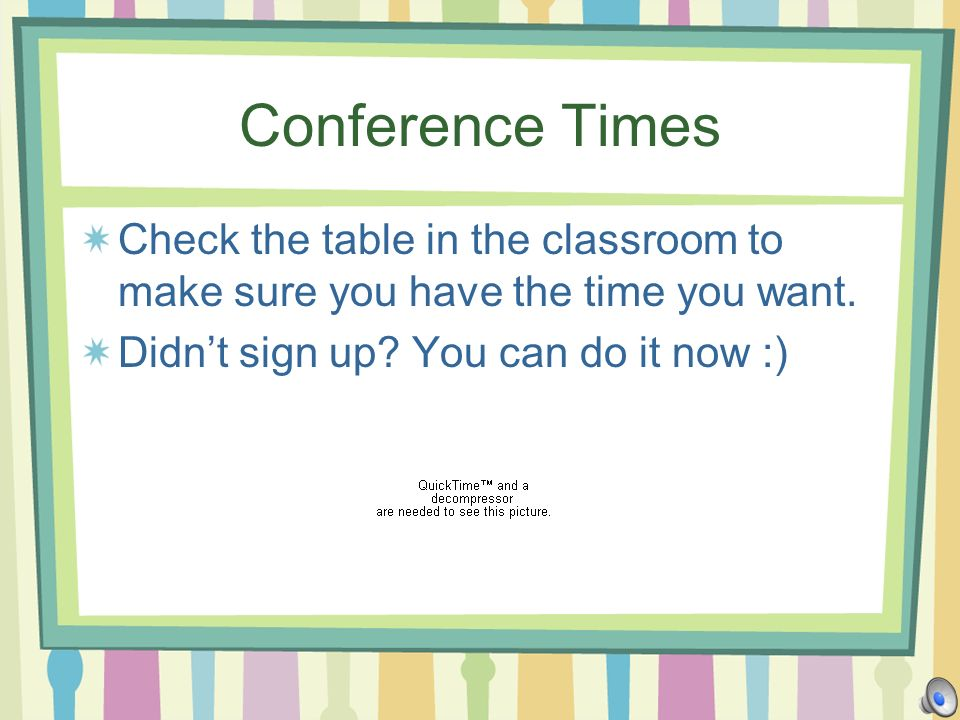 Conference Times Check the table in the classroom to make sure you have the time you want.