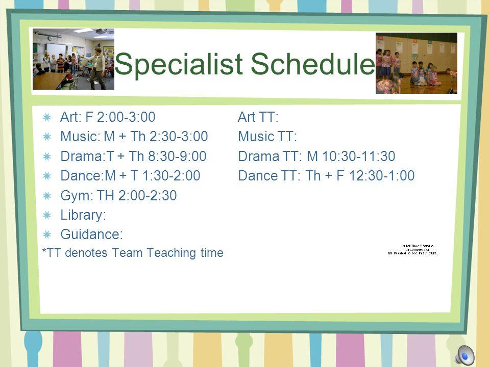 Specialist Schedule Art: F 2:00-3:00Art TT: Music: M + Th 2:30-3:00Music TT: Drama:T + Th 8:30-9:00Drama TT: M 10:30-11:30 Dance:M + T 1:30-2:00Dance