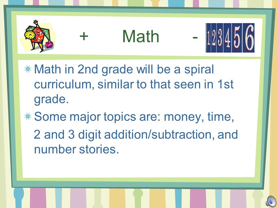 + Math - Math in 2nd grade will be a spiral curriculum, similar to that seen in 1st grade. Some major topics are: money, time, 2 and 3 digit addition/