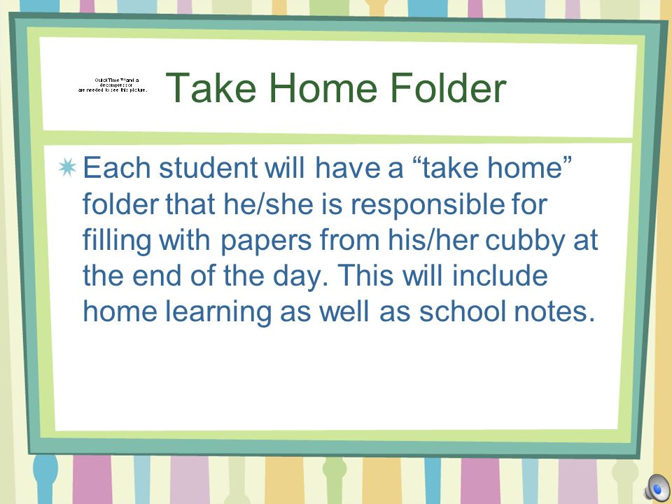 Take Home Folder Each student will have a take home folder that he/she is responsible for filling with papers from his/her cubby at the end of the day.