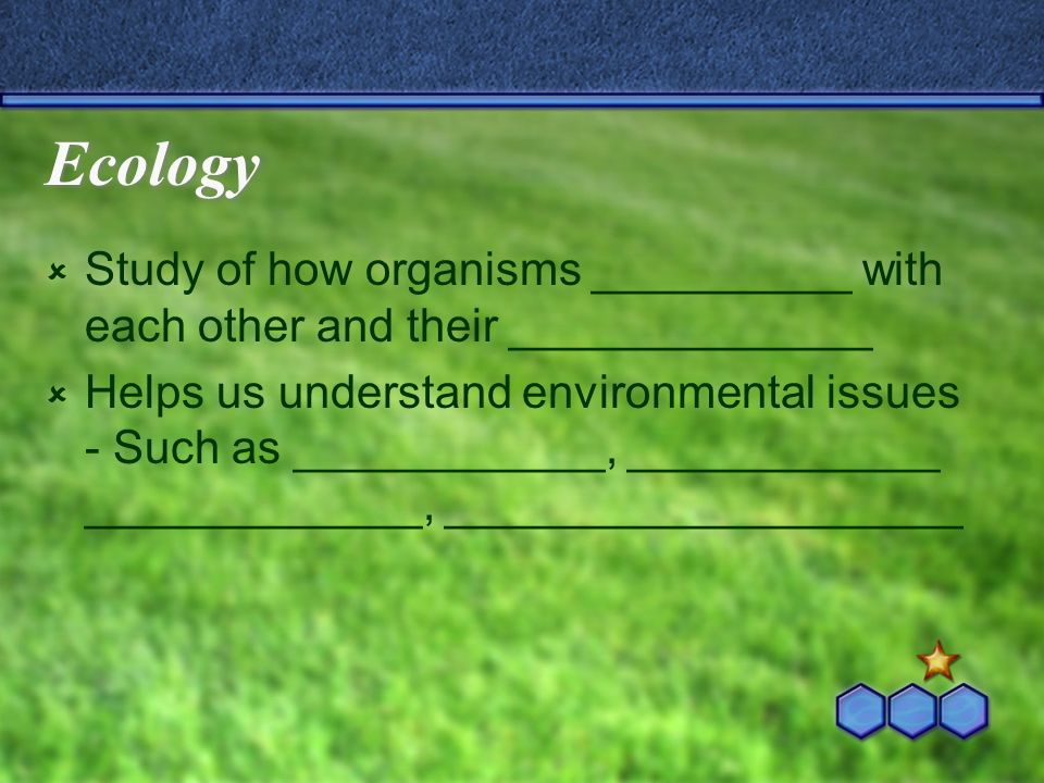 Ecology Study of how organisms __________ with each other and their ______________ Helps us understand environmental issues - Such as ____________, __