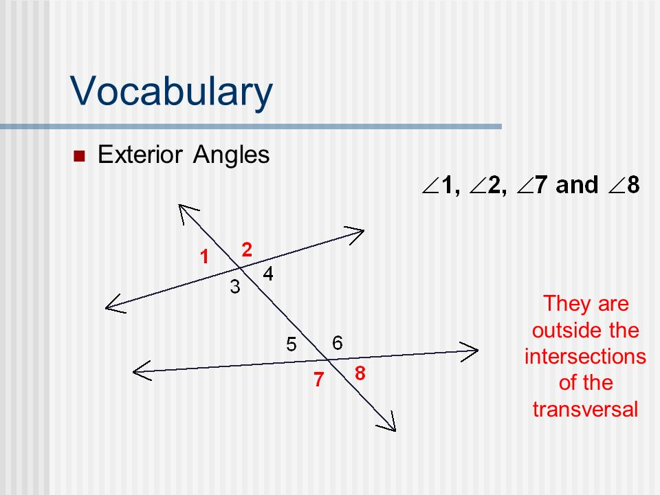 Vocabulary Exterior Angles They are outside the intersections of the transversal
