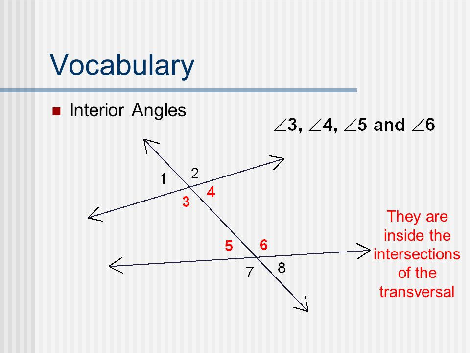 Vocabulary Interior Angles They are inside the intersections of the transversal