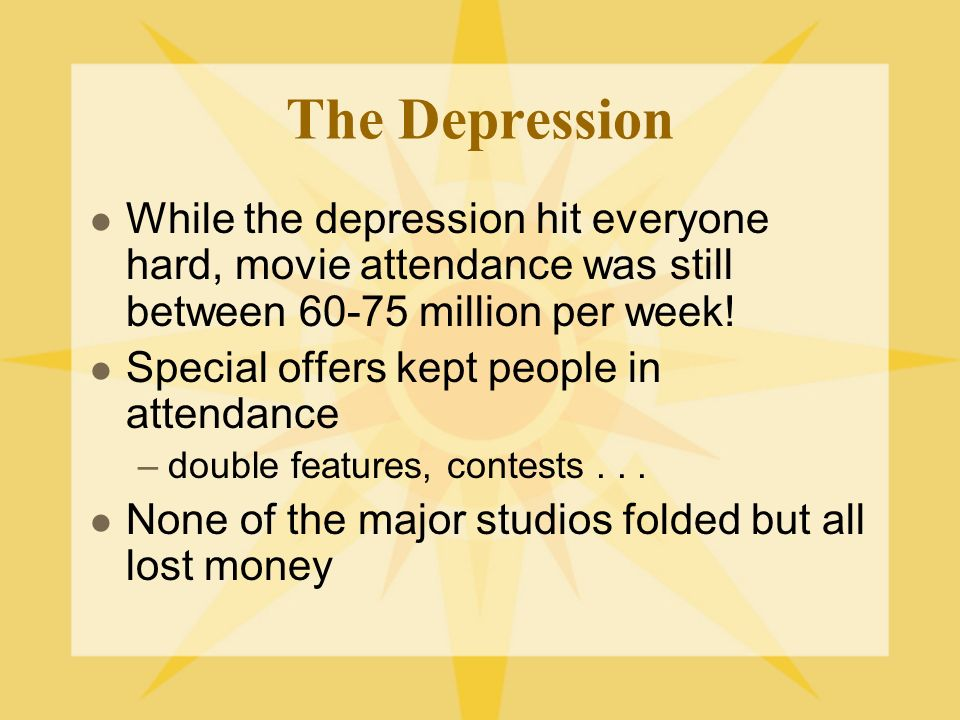 The Depression While the depression hit everyone hard, movie attendance was still between 60-75 million per week.