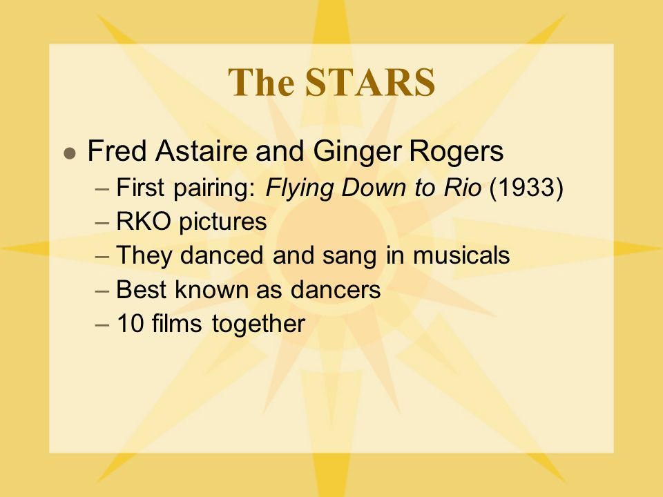 The STARS Fred Astaire and Ginger Rogers –First pairing: Flying Down to Rio (1933) –RKO pictures –They danced and sang in musicals –Best known as dancers –10 films together