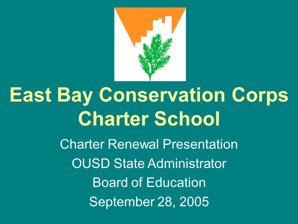 East Bay Conservation Corps Charter School Charter Renewal Presentation OUSD State Administrator Board of Education September 28, 2005